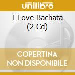 I Love Bachata (2 Cd) cd musicale di ARTISTI VARI