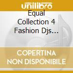 EQUAL COLLECTION 4 FASHION DJS VOL.1 cd musicale di ARTISTI VARI