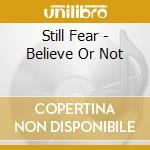 Still Fear - Believe Or Not cd musicale di Fear Still