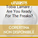 Tobia Lamare  - Are You Ready For The Freaks? cd musicale di Tobia lamare & the s