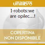 I-robots:we are opilec...! cd musicale di Artisti Vari