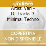 Artisti Vari - Dj Tracks 3 Minimal Techno cd musicale di ARTISTI VARI