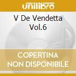 V DE VENDETTA VOL.6 cd musicale di ARTISTI VARI