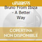 Bruno From Ibiza - A Better Way cd musicale di Bruno from ibiza