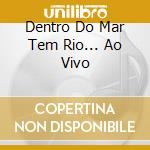 DENTRO DO MAR TEM RIO... AO VIVO cd musicale di BETHANIA MARIA