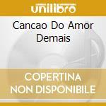 CANCAO DO AMOR DEMAIS cd musicale di CARDOSO ELIZETE