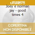 Joey e norman jay - good times 4 cd musicale