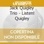 Jack Quigley Trio - Listen! Quigley cd musicale di THE JACK QUIGLEY TRI