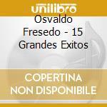 Osvaldo Fresedo - 15 Grandes Exitos cd musicale di OSVALDO FRESEDO