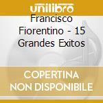 Francisco Fiorentino - 15 Grandes Exitos cd musicale di FRANCISCO FIORENTINO