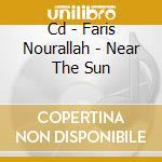 CD - FARIS NOURALLAH - NEAR THE SUN cd musicale di FARIS NOURALLAH