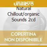 NATURAL CHILLOUT/ORGANIC SOUNDS 2CD cd musicale di ARTISTI VARI