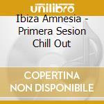 Ibiza Amnesia - Primera Sesion Chill Out cd musicale di ARTISTI VARI