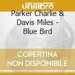 Parker Charlie & Davis Miles - Blue Bird cd musicale di PARKER CHARLIE