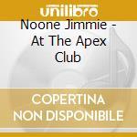 Noone Jimmie - At The Apex Club cd musicale di JIMMIE NOONE