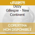 Gillespie Dizzy - Gillespie Dizzy-the New Continent cd musicale di Dizzy Gillespie