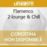 FLAMENCO 2-LOUNGE & CHILL cd musicale di ARTISTI VARI
