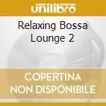 RELAXING BOSSA LOUNGE 2 cd musicale di ARTISTI VARI