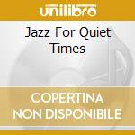 Various - Jazz For Quiet Times cd musicale