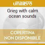 Grieg with calm ocean sounds cd musicale di G.e. Evans
