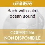 Bach with calm ocean sound cd musicale di Orchestra Oreade