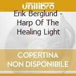 Berglund Erik - Harp Of The Healing Light cd musicale di Erik Berglund
