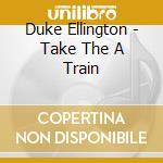 Duke Ellington - Take The A Train cd musicale di Duke Ellington