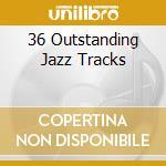 Various - 36 Outstanding Jazz Tracks cd musicale di Artisti Vari