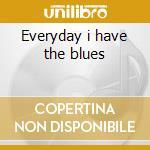 Everyday i have the blues cd musicale di Artisti Vari