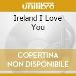 Various - Ireland I Love You cd musicale