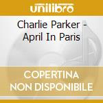 Charlie Parker - April In Paris cd musicale di Charlie Parker
