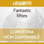 Fantastic fifties cd musicale di Artisti Vari