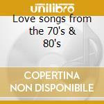 Love songs from the 70's & 80's cd musicale di Artisti Vari