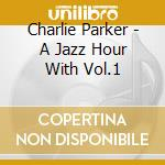 Charlie Parker - A Jazz Hour With Vol.1 cd musicale di Charlie Parker