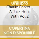 Charlie Parker - A Jazz Hour With Vol.2 cd musicale di Charlie Parker