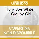 Tony Joe White - Groupy Girl cd musicale di WHITE TONY JOE