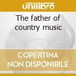 The father of country music cd musicale di Rodgers Jimmie