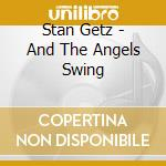 Stan Getz - And The Angels Swing cd musicale di Stan Getz