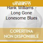Hank Williams - Long Gone Lonesome Blues cd musicale di WILLIAMS HANK
