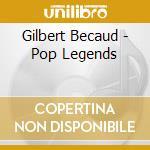 Gilbert Becaud - Pop Legends cd musicale di Gilbert Becaud