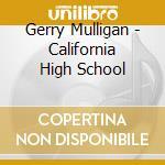 Gerry Mulligan - California High School cd musicale