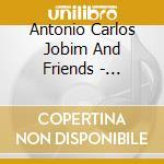 Antonio Carlos Jobim And Friends - Tribute Concert cd musicale di JOBIM ANTONIO CARLOS