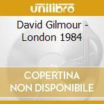 David Gilmour - London 1984 cd musicale di GILMOUR DAVID