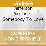 Jefferson Airplane - Somebody To Love cd musicale di JEFFERSON AIRPLANE