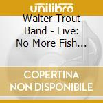 Walter Trout -Band- - Live: No More Fish Jokes cd musicale di Walter Trout