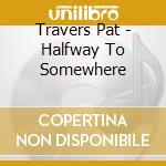 Travers Pat - Halfway To Somewhere cd musicale di Pat Travers