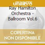 Ray Hamilton Orchestra - Ballroom Vol.6 cd musicale