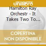 Hamilton Ray Orchestr - It Takes Two To Rhumba cd musicale