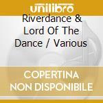 Various - Riverdance & Lord Of The Dance cd musicale di Artisti Vari