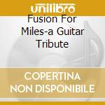FUSION FOR MILES-A GUITAR TRIBUTE cd musicale di ARTISTI VARI